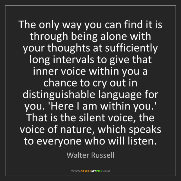 Walter Russell: The only way you can find it is through being alone with...