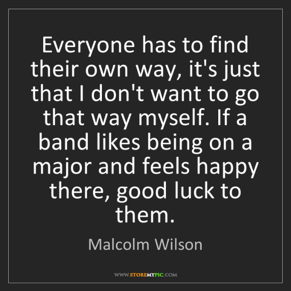 Malcolm Wilson: Everyone has to find their own way, it's just that I...