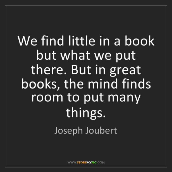 Joseph Joubert: We find little in a book but what we put there. But in...