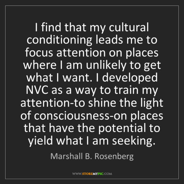 Marshall B. Rosenberg: I find that my cultural conditioning leads me to focus...