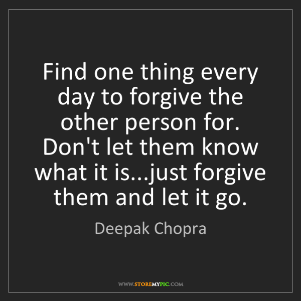 Deepak Chopra: Find one thing every day to forgive the other person...