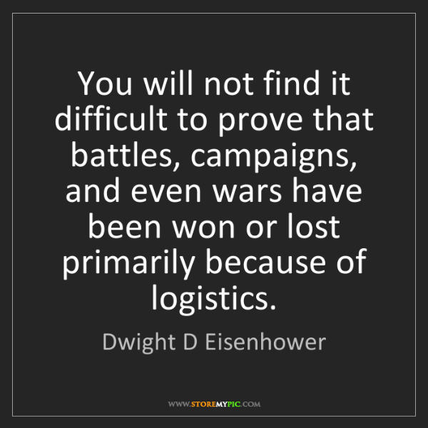 Dwight D Eisenhower: You will not find it difficult to prove that battles,...