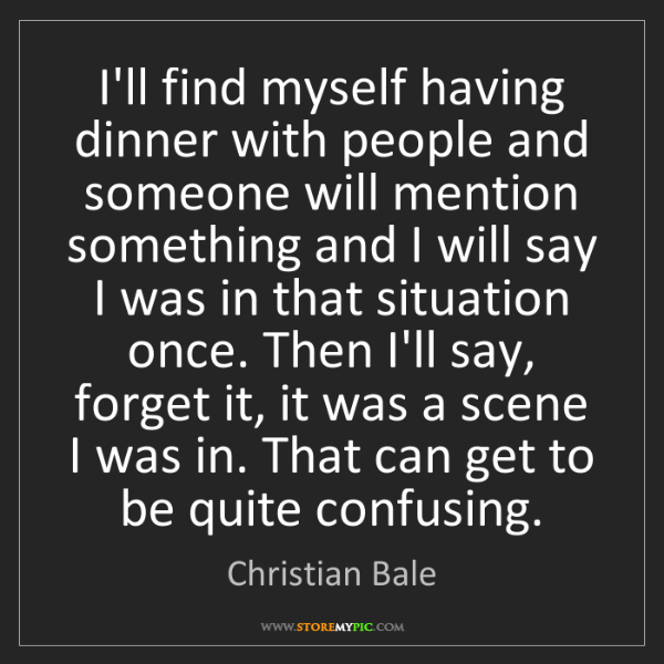 Christian Bale: I'll find myself having dinner with people and someone...