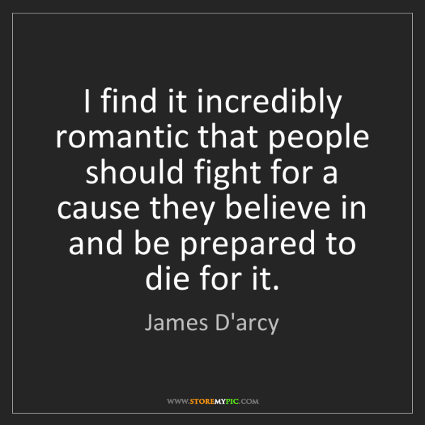 James D'arcy: I find it incredibly romantic that people should fight...
