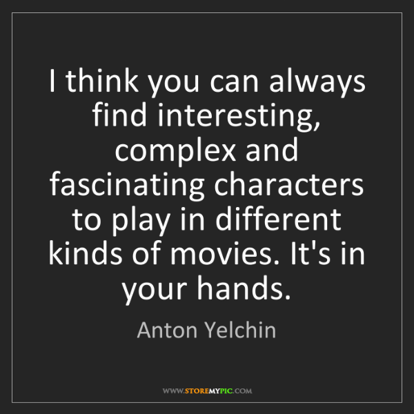 Anton Yelchin: I think you can always find interesting, complex and...