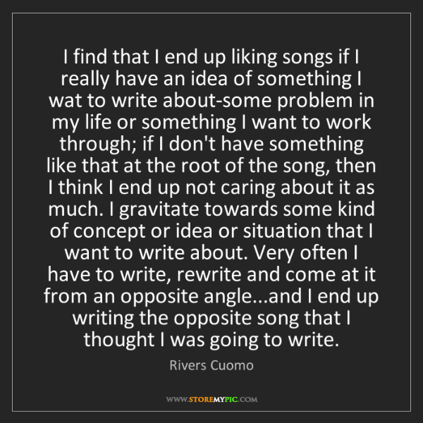 Rivers Cuomo: I find that I end up liking songs if I really have an...