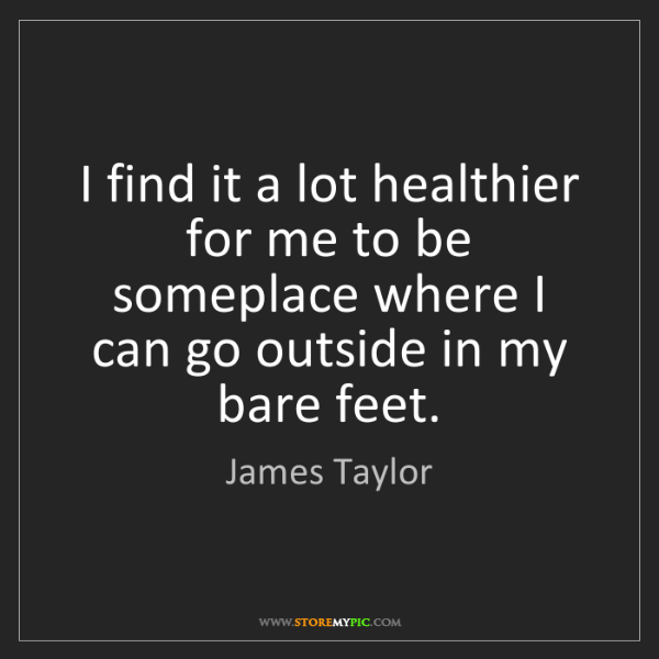 James Taylor: I find it a lot healthier for me to be someplace where...