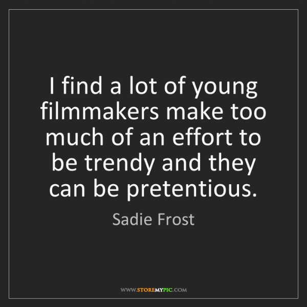 Sadie Frost: I find a lot of young filmmakers make too much of an...