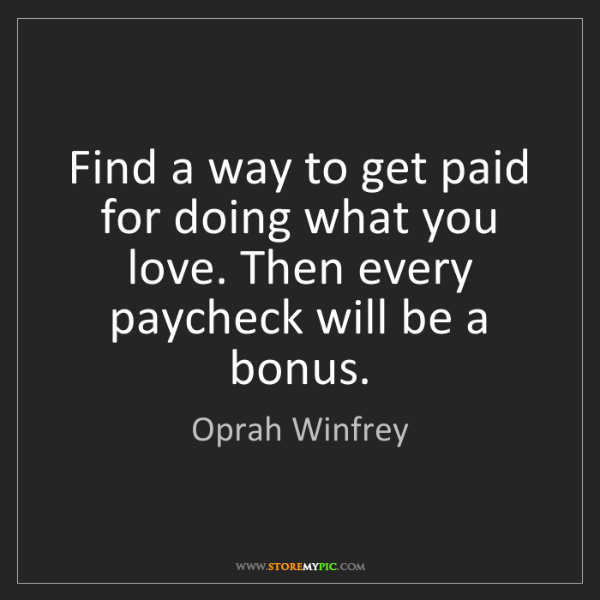 Oprah Winfrey: Find a way to get paid for doing what you love. Then...