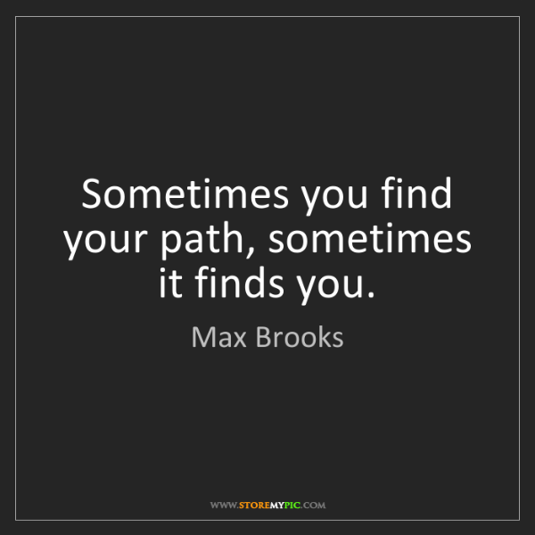Max Brooks: Sometimes you find your path, sometimes it finds you.