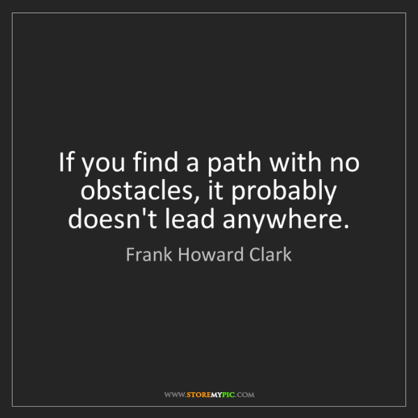 Frank Howard Clark: If you find a path with no obstacles, it probably doesn't...