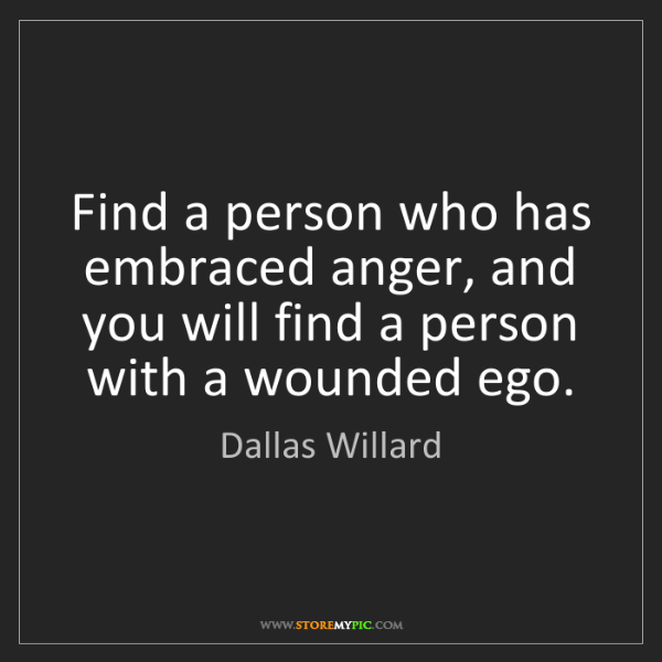 Dallas Willard: Find a person who has embraced anger, and you will find...