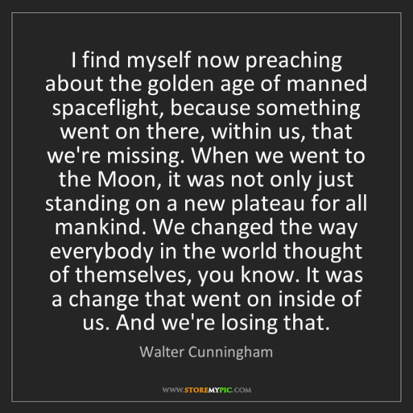 Walter Cunningham: I find myself now preaching about the golden age of manned...