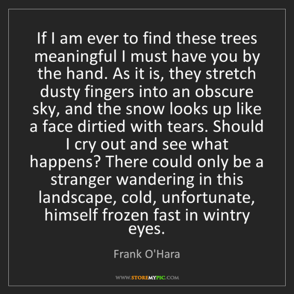 Frank O'Hara: If I am ever to find these trees meaningful I must have...