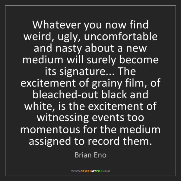 Brian Eno: Whatever you now find weird, ugly, uncomfortable and...