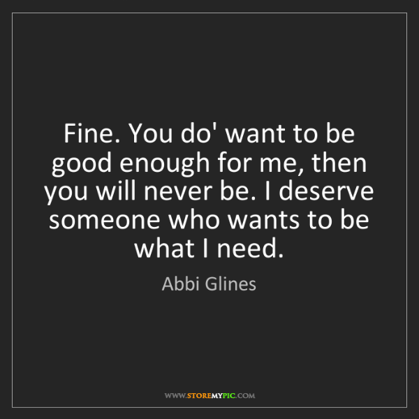 Abbi Glines: Fine. You do' want to be good enough for me, then you...