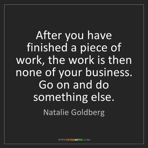 Natalie Goldberg: After you have finished a piece of work, the work is...