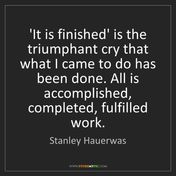 Stanley Hauerwas: 'It is finished' is the triumphant cry that what I came...
