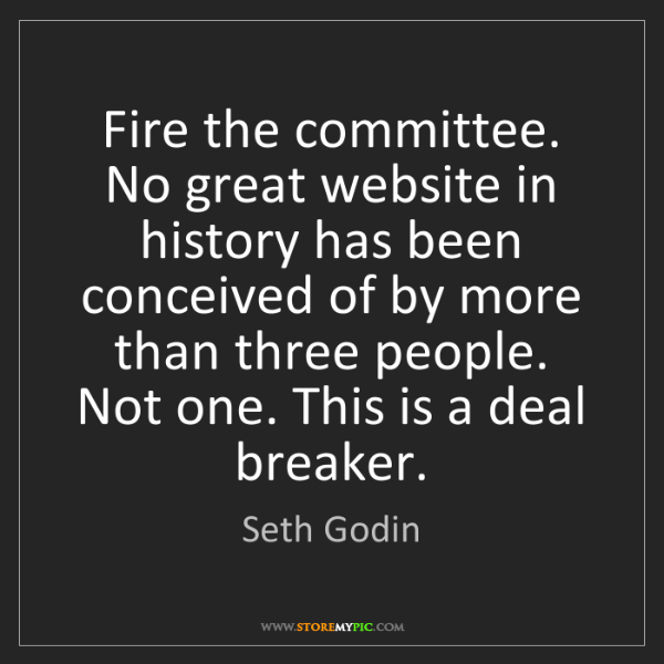 Seth Godin: Fire the committee. No great website in history has been...