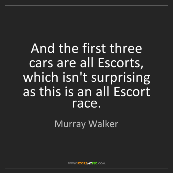 Murray Walker: And the first three cars are all Escorts, which isn't...