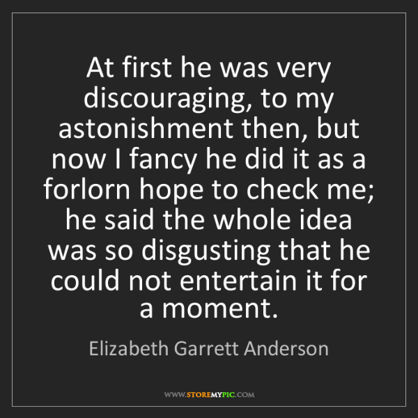 Elizabeth Garrett Anderson: At first he was very discouraging, to my astonishment...