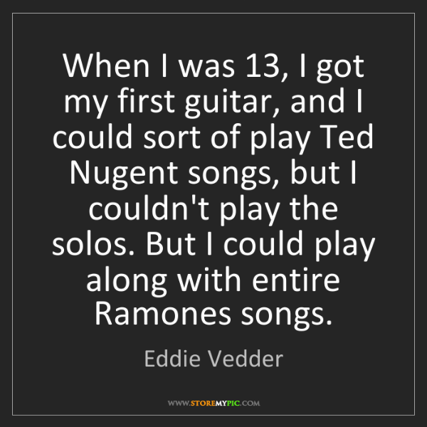 Eddie Vedder: When I was 13, I got my first guitar, and I could sort...