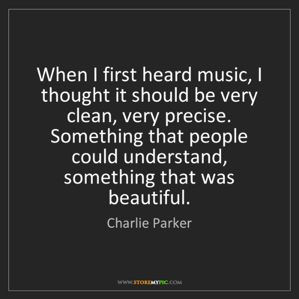 Charlie Parker: When I first heard music, I thought it should be very...