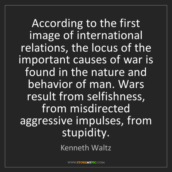 Kenneth Waltz: According to the first image of international relations,...