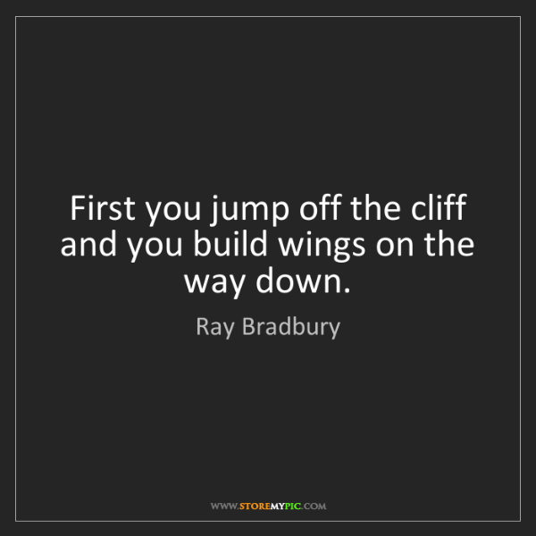 Ray Bradbury: First you jump off the cliff and you build wings on the...