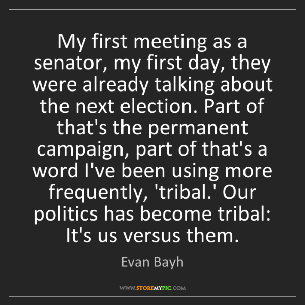 Evan Bayh: My first meeting as a senator, my first day, they were...