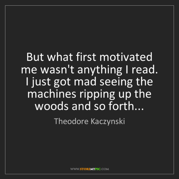 Theodore Kaczynski: But what first motivated me wasn't anything I read. I...