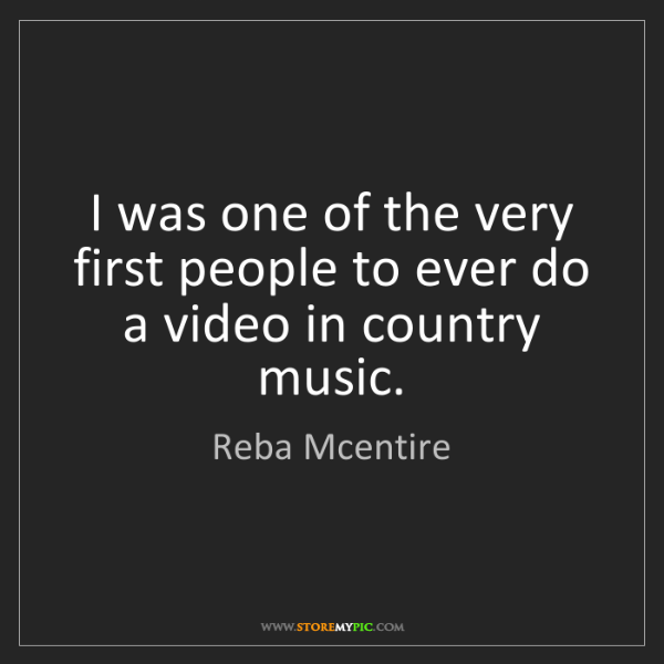 Reba Mcentire: I was one of the very first people to ever do a video...