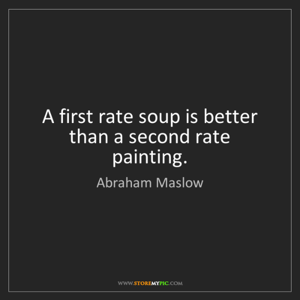 Abraham Maslow: A first rate soup is better than a second rate painting.
