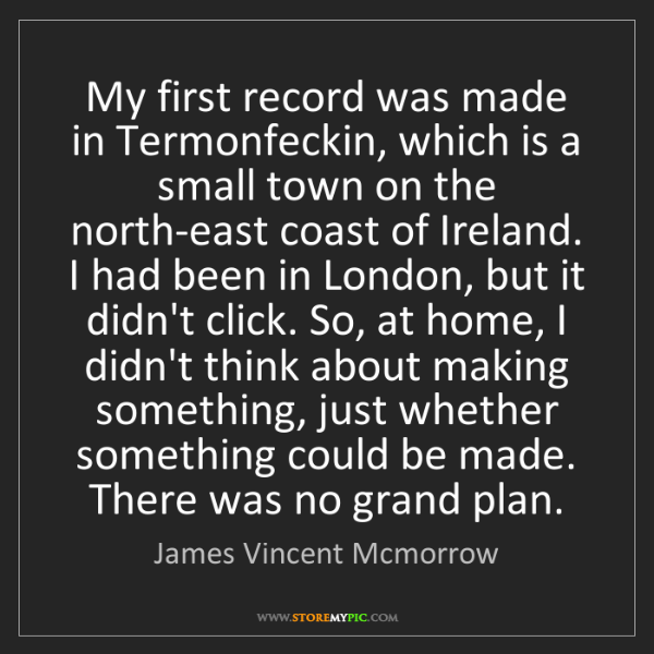 James Vincent Mcmorrow: My first record was made in Termonfeckin, which is a...