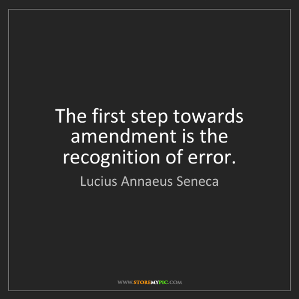 Lucius Annaeus Seneca: The first step towards amendment is the recognition of...
