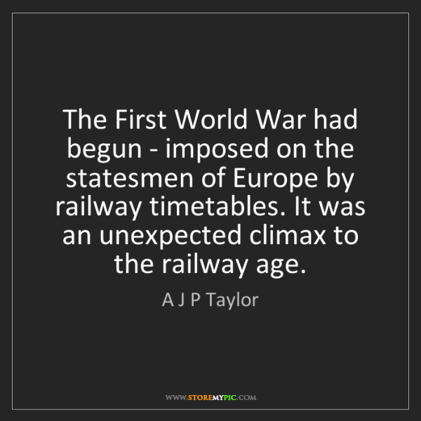 A J P Taylor: The First World War had begun - imposed on the statesmen...