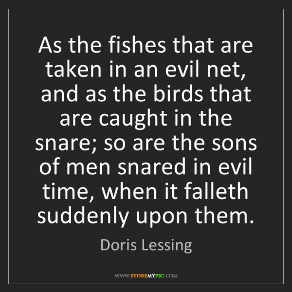 Doris Lessing: As the fishes that are taken in an evil net, and as the...
