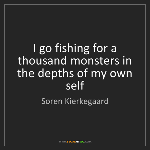 Soren Kierkegaard: I go fishing for a thousand monsters in the depths of...