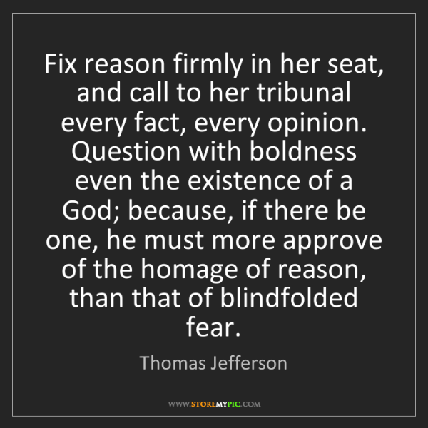 Thomas Jefferson: Fix reason firmly in her seat, and call to her tribunal...