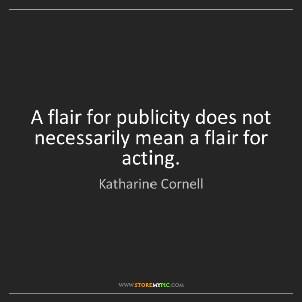 Katharine Cornell: A flair for publicity does not necessarily mean a flair...