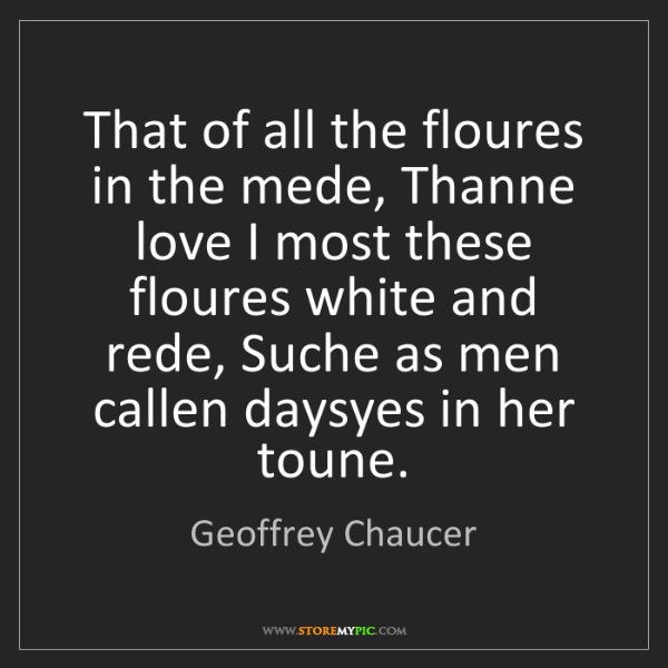 Geoffrey Chaucer: That of all the floures in the mede, Thanne love I most...