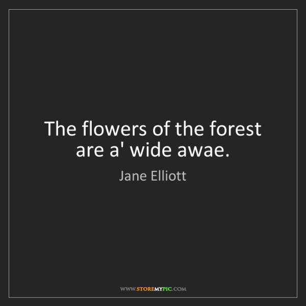 Jane Elliott: The flowers of the forest are a' wide awae.