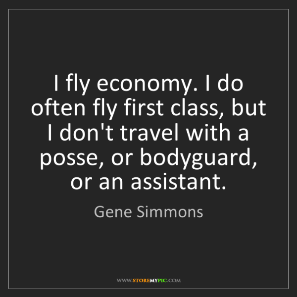 Gene Simmons: I fly economy. I do often fly first class, but I don't...