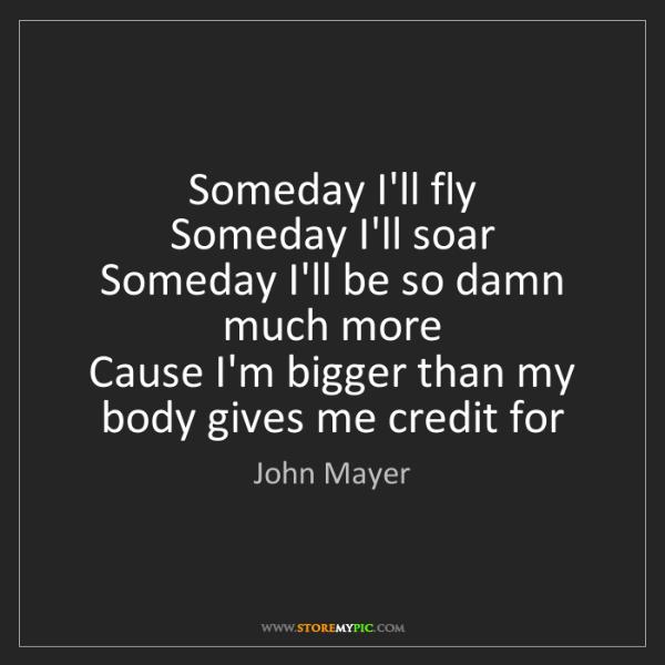 John Mayer: Someday I'll fly   Someday I'll soar   Someday I'll be...