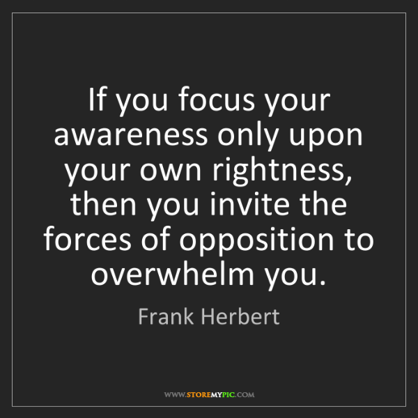 Frank Herbert: If you focus your awareness only upon your own rightness,...