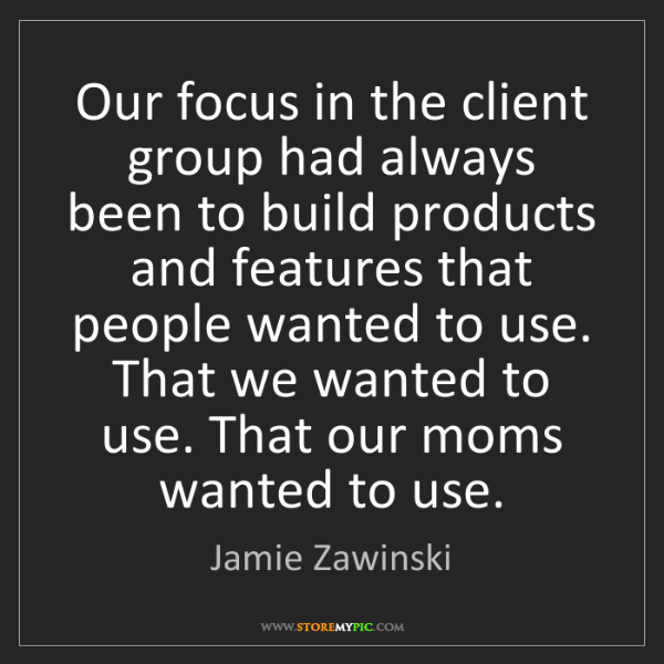Jamie Zawinski: Our focus in the client group had always been to build...