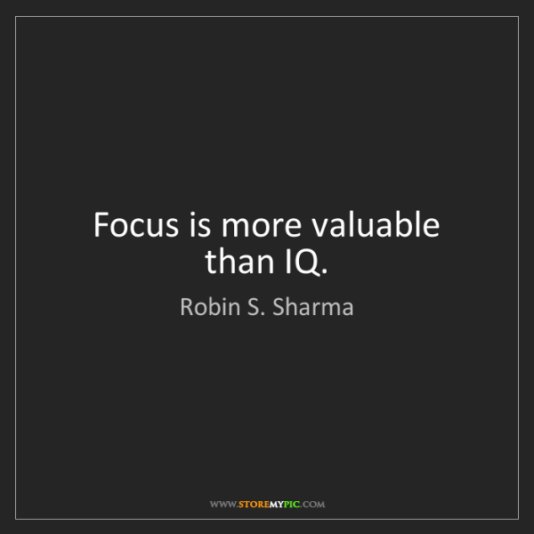 Robin S. Sharma: Focus is more valuable than IQ.