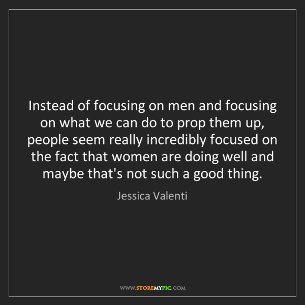 Jessica Valenti: Instead of focusing on men and focusing on what we can...