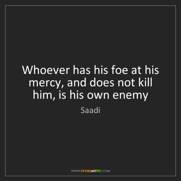 Saadi: Whoever has his foe at his mercy, and does not kill him,...