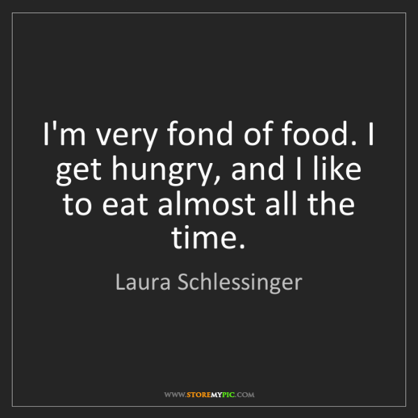 Laura Schlessinger: I'm very fond of food. I get hungry, and I like to eat...